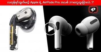 လကုန်ရင်ထွက်မယ့် Apple ရဲ့ AirPods Pro အသစ် ဘာတွေထူးခြားလဲ..?